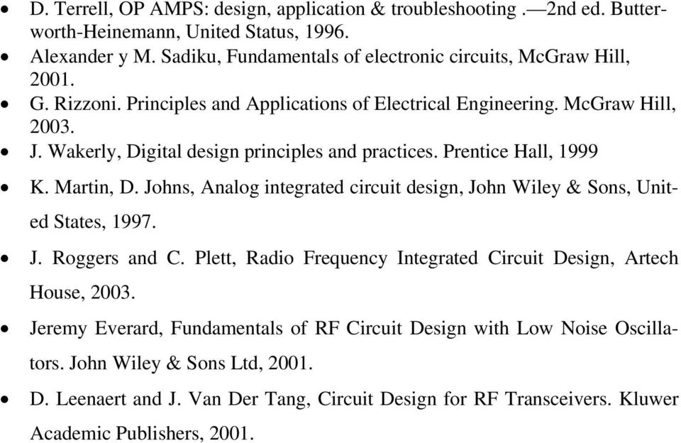 Wakerly, Digital design principles and practices. Prentice Hall, 1999 K. Martin, D. Johns, Analog integrated circuit design, John Wiley & Sons, United States, 1997. J. Roggers and C.
