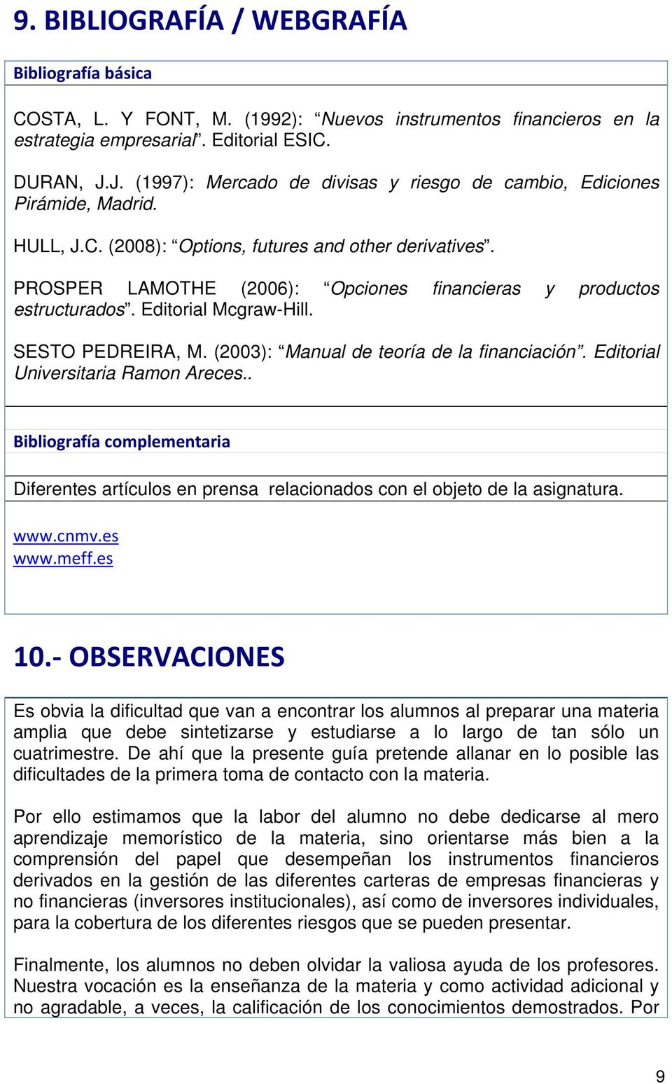 PROSPER LAMOTHE (2006): Opciones financieras y productos estructurados. Editorial Mcgraw-Hill. SESTO PEDREIRA, M. (2003): Manual de teoría de la financiación. Editorial Universitaria Ramon Areces.