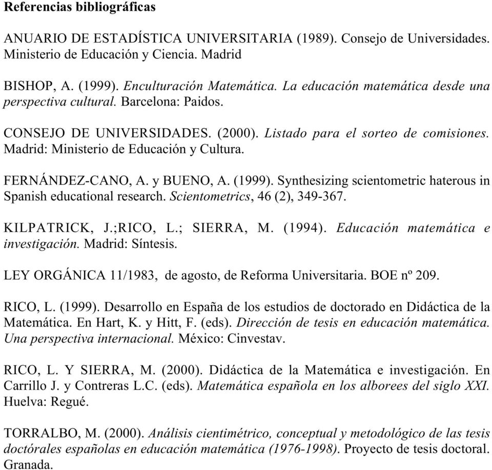 FERNÁNDEZ-CANO, A. y BUENO, A. (1999). Synthesizing scientometric haterous in Spanish educational research. Scientometrics, 46 (2), 349-367. KILPATRICK, J.;RICO, L.; SIERRA, M. (1994).