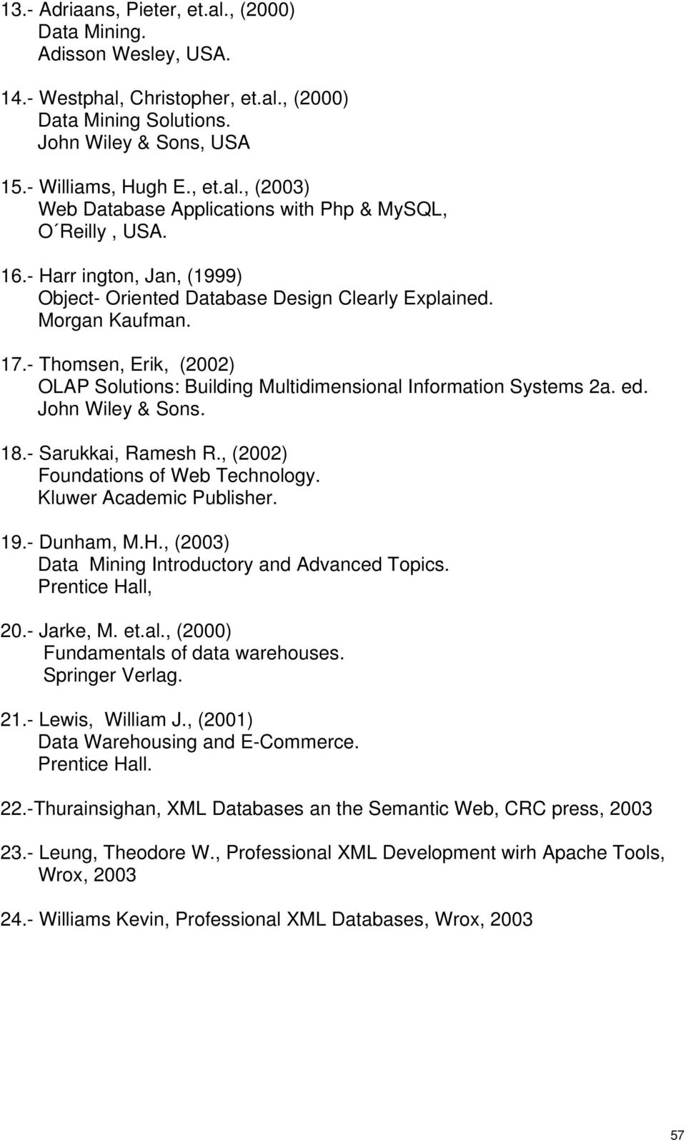 John Wiley & Sons. 18.- Sarukkai, Ramesh R., (2002) Foundations of Web Technology. Kluwer Academic Publisher. 19.- Dunham, M.H., (2003) Data Mining Introductory and Advanced Topics. Prentice Hall, 20.