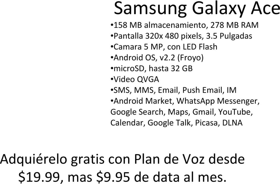 2 (Froyo) microsd, hasta 32 GB Video QVGA SMS, MMS, Email, Push Email, IM Android Market,