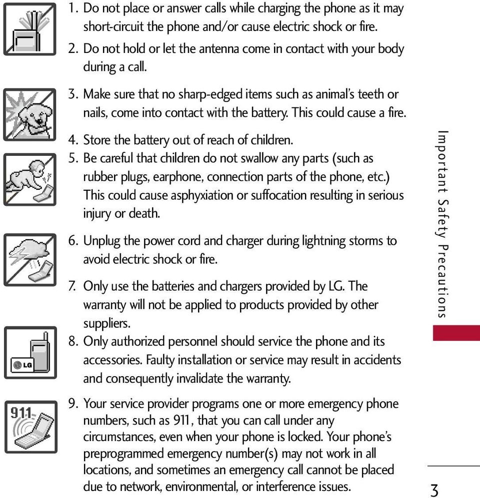This could cause a fire. 4. Store the battery out of reach of children. 5. Be careful that children do not swallow any parts (such as rubber plugs, earphone, connection parts of the phone, etc.