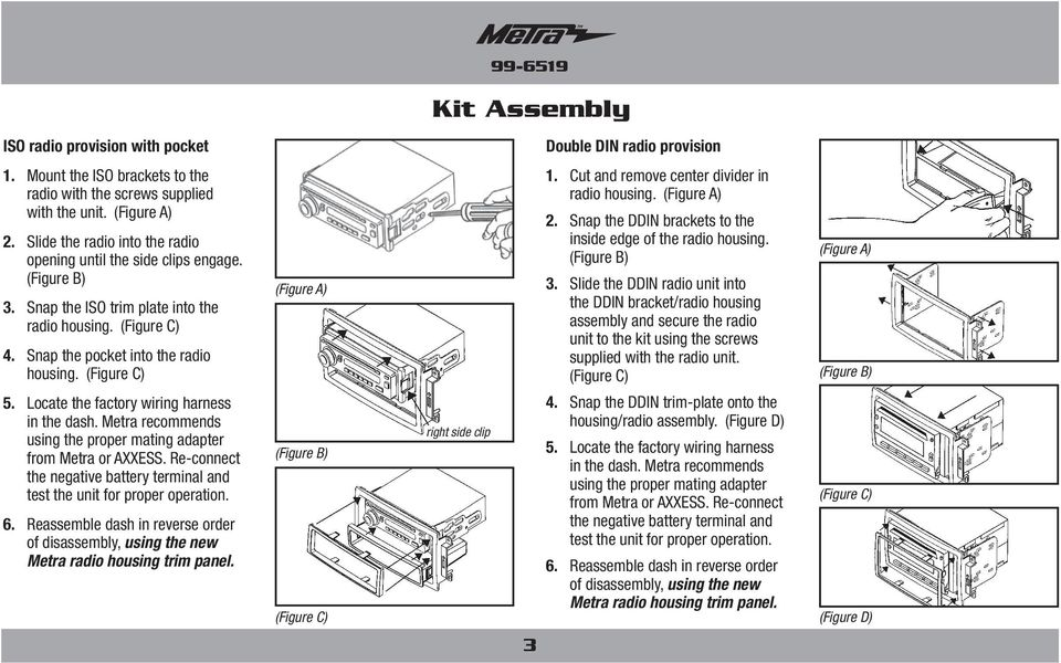 Locate the factory wiring harness in the dash. Metra recommends using the proper mating adapter from Metra or AXXESS. Re-connect the negative battery terminal and test the unit for proper operation.