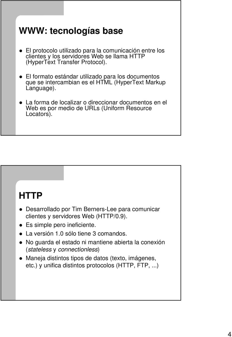 La forma de localizar o direccionar documentos en el Web es por medio de URLs (Uniform Resource Locators).