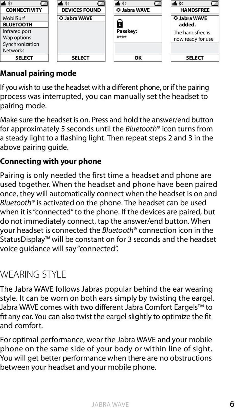pairing mode. Make sure the headset is on. Press and hold the answer/end button for approximately 5 seconds until the Bluetooth icon turns from a steady light to a flashing light.