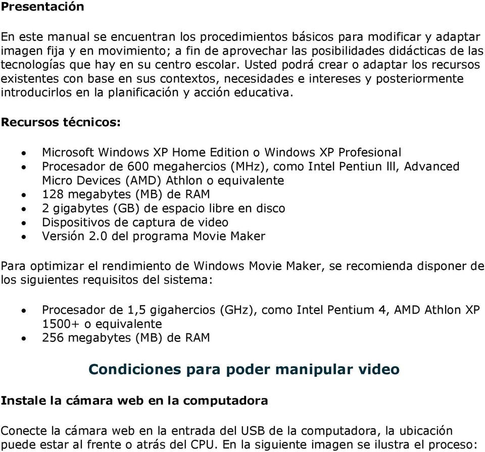 Recursos técnicos: Microsoft Windows XP Home Edition o Windows XP Profesional Procesador de 600 megahercios (MHz), como Intel Pentiun lll, Advanced Micro Devices (AMD) Athlon o equivalente 128