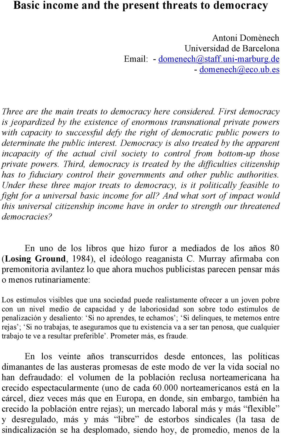 First democracy is jeopardized by the existence of enormous transnational private powers with capacity to successful defy the right of democratic public powers to determinate the public interest.