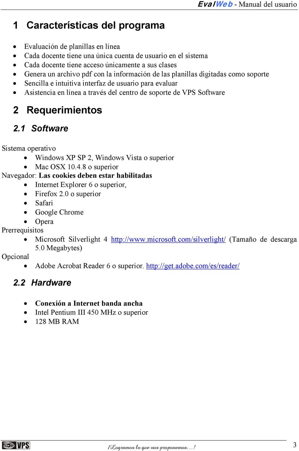 1 Software Sistema operativo Windows XP SP 2, Windows Vista o superior Mac OSX 10.4.8 o superior Navegador: Las cookies deben estar habilitadas Internet Explorer 6 o superior, Firefox 2.