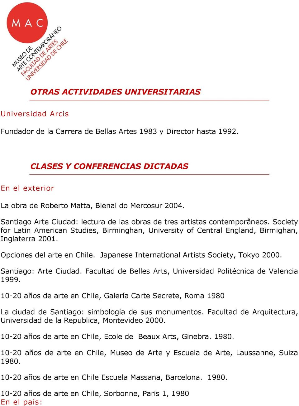 Society for Latin American Studies, Birminghan, University of Central England, Birmighan, Inglaterra 2001. Opciones del arte en Chile. Japanese International Artists Society, Tokyo 2000.