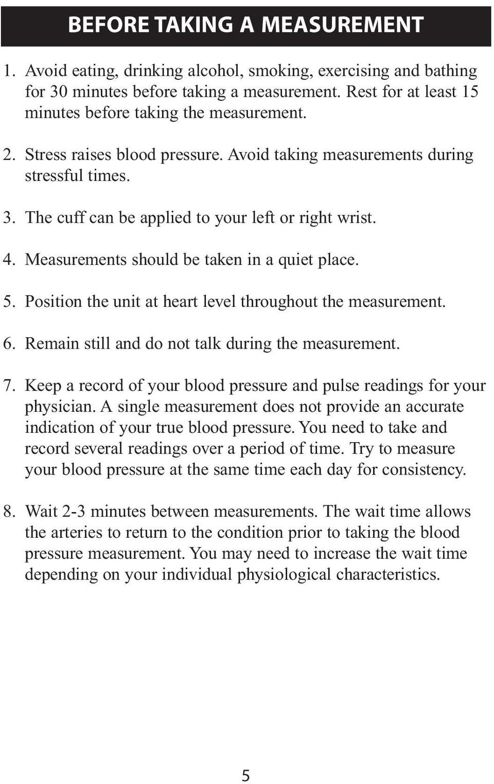 Position the unit at heart level throughout the measurement. 6. Remain still and do not talk during the measurement. 7. Keep a record of your blood pressure and pulse readings for your physician.